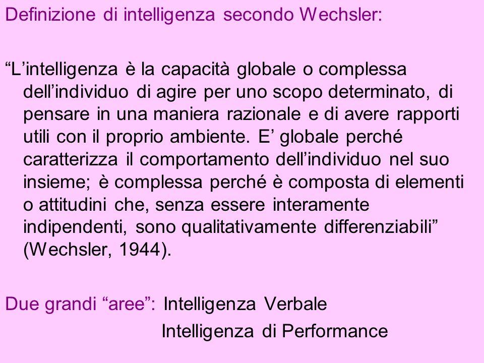 Definizione di intelligenza secondo Wechsler: Lintelligenza è la capacità globale o complessa dellindividuo di agire per uno scopo determinato, di pen