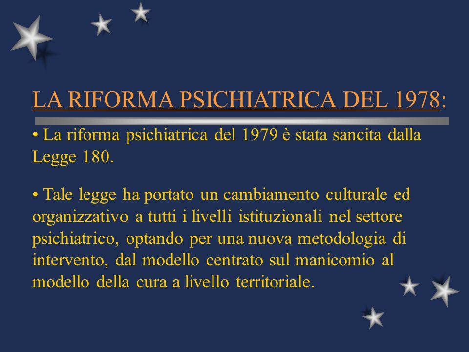 LA RIFORMA PSICHIATRICA DEL 1978: La riforma psichiatrica del 1979 è stata sancita dalla Legge 180. Tale legge ha portato un cambiamento culturale ed