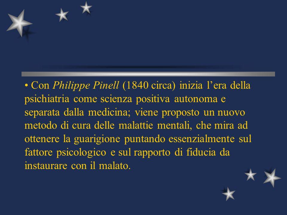 Con Philippe Pinell (1840 circa) inizia lera della psichiatria come scienza positiva autonoma e separata dalla medicina; viene proposto un nuovo metod