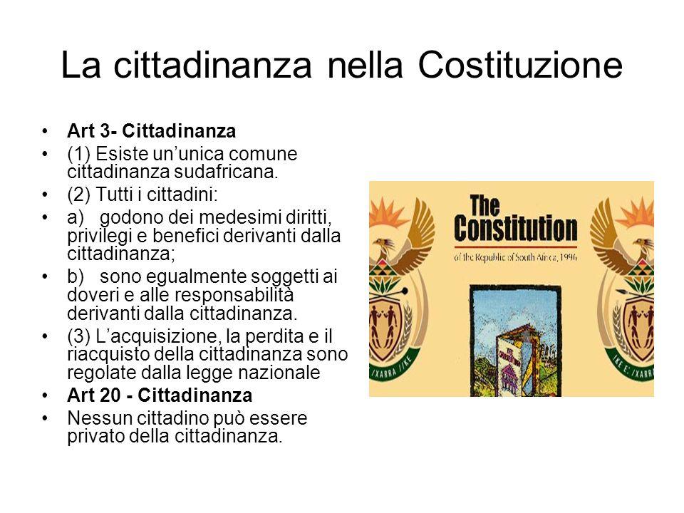 La cittadinanza nella Costituzione Art 3- Cittadinanza (1) Esiste ununica comune cittadinanza sudafricana. (2) Tutti i cittadini: a) godono dei medesi