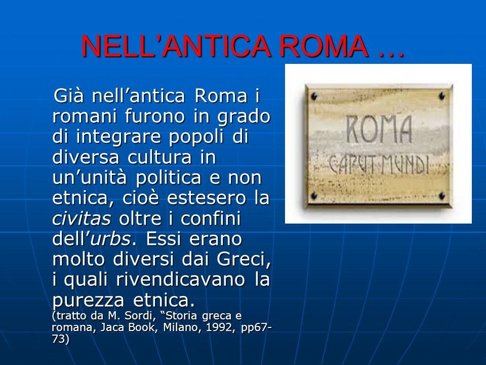 NELLANTICA ROMA … Già nellantica Roma i romani furono in grado di integrare popoli di diversa cultura in ununità politica e non etnica, cioè estesero