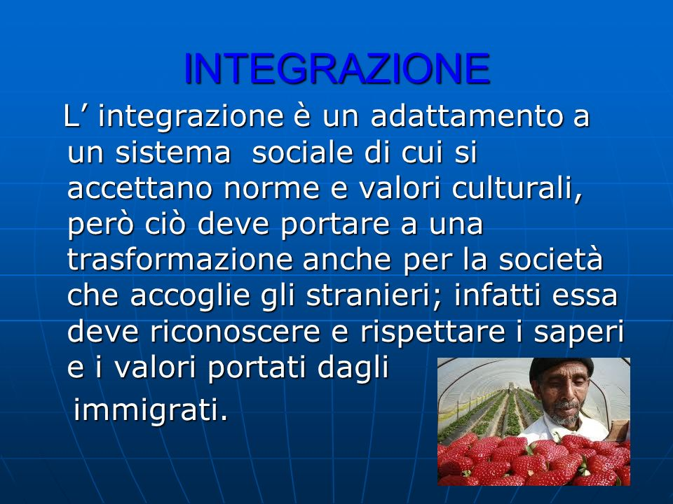 INTEGRAZIONE L integrazione è un adattamento a un sistema sociale di cui si accettano norme e valori culturali, però ciò deve portare a una trasformaz
