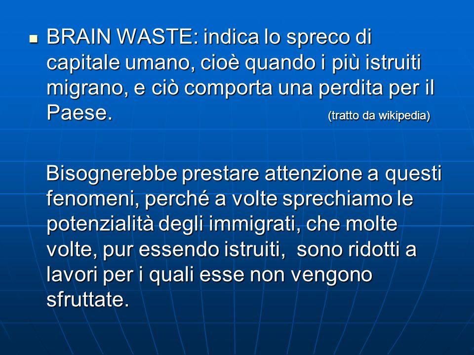 BRAIN WASTE: indica lo spreco di capitale umano, cioè quando i più istruiti migrano, e ciò comporta una perdita per il Paese. (tratto da wikipedia) BR