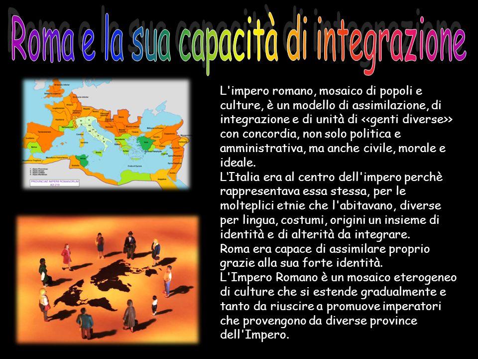 L'impero romano, mosaico di popoli e culture, è un modello di assimilazione, di integrazione e di unità di > con concordia, non solo politica e ammini