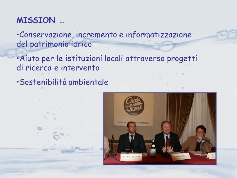 MISSION … Conservazione, incremento e informatizzazione del patrimonio idrico Aiuto per le istituzioni locali attraverso progetti di ricerca e interve
