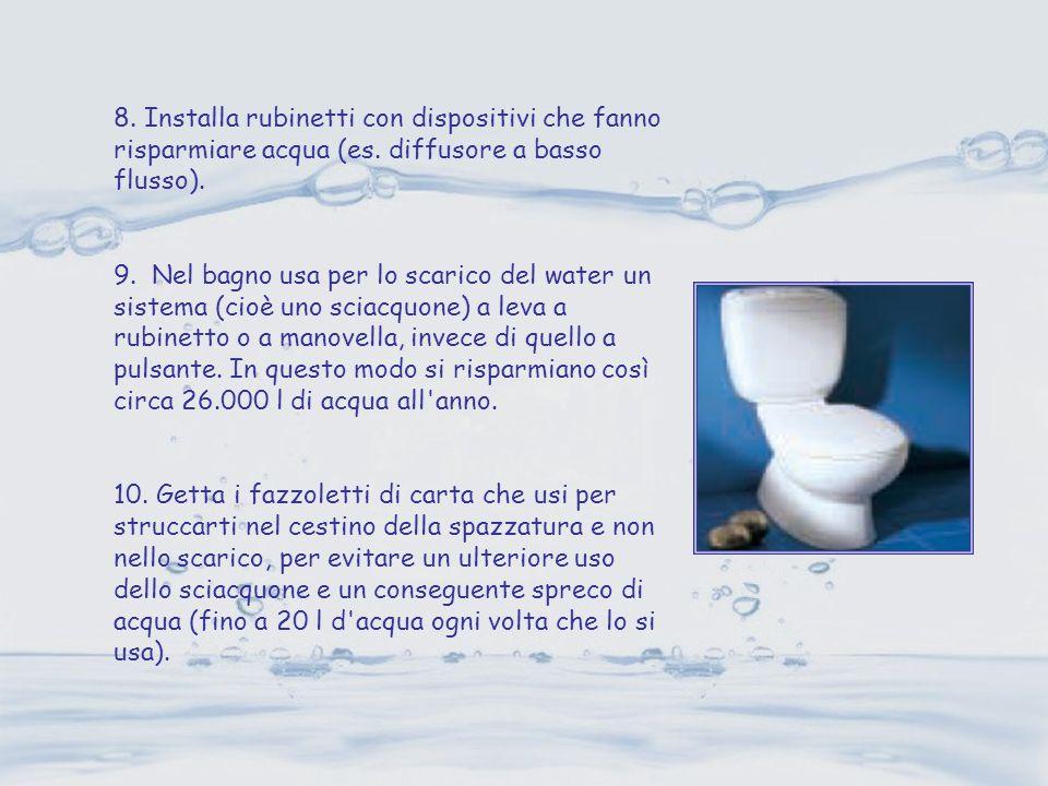 8. Installa rubinetti con dispositivi che fanno risparmiare acqua (es. diffusore a basso flusso). 9. Nel bagno usa per lo scarico del water un sistema