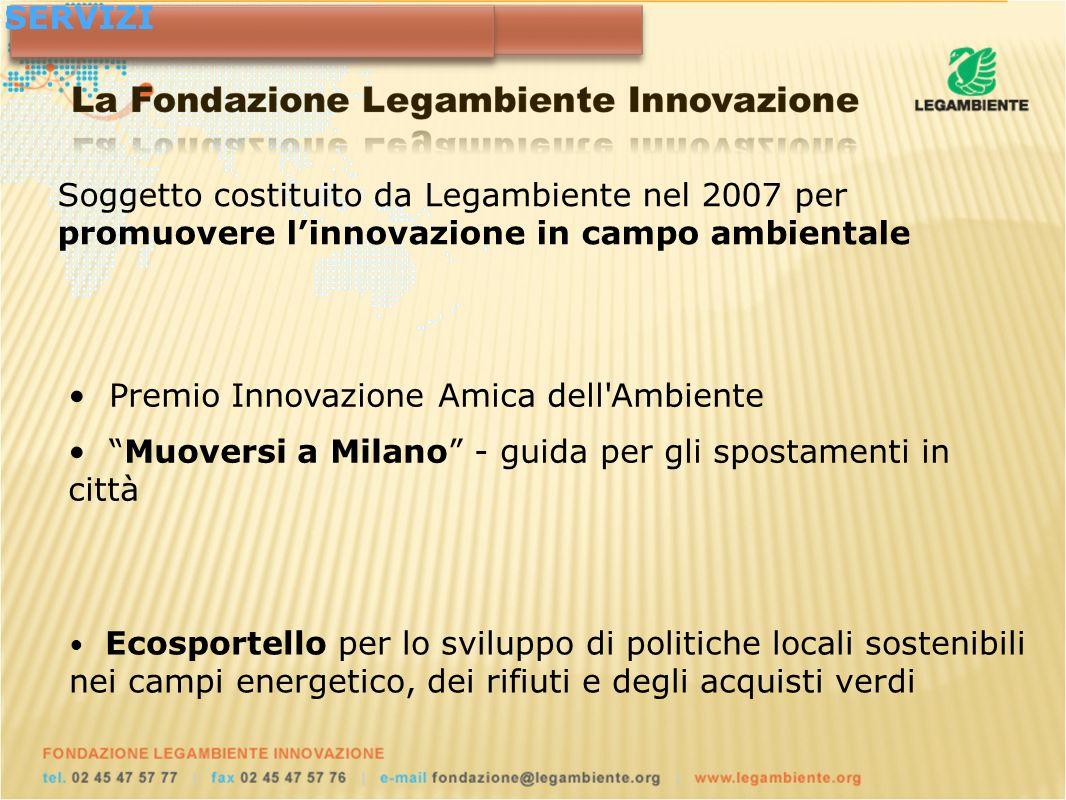 Premio Innovazione Amica dell Ambiente Muoversi a Milano - guida per gli spostamenti in città Soggetto costituito da Legambiente nel 2007 per promuovere linnovazione in campo ambientale RECENTI INIZIATIVESERVIZI Ecosportello per lo sviluppo di politiche locali sostenibili nei campi energetico, dei rifiuti e degli acquisti verdi