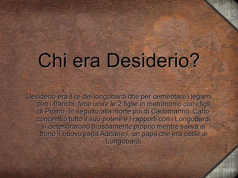 Chi era Desiderio? Desiderio era il re dei longobardi che per cementare i legami con i franchi, fece unire le 2 figlie in matrimonio con i figli di Pi