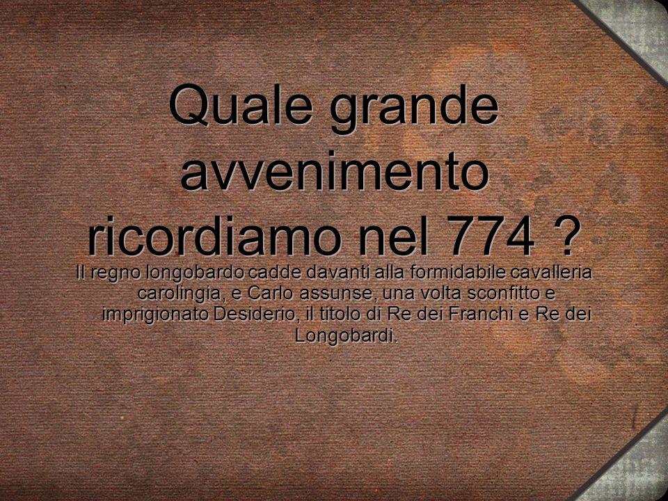 Quale grande avvenimento ricordiamo nel 774 ? Il regno longobardo cadde davanti alla formidabile cavalleria carolingia, e Carlo assunse, una volta sco