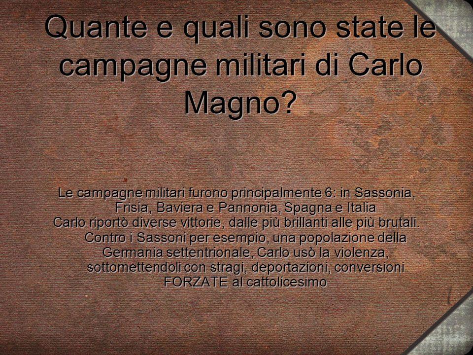 Quante e quali sono state le campagne militari di Carlo Magno? Le campagne militari furono principalmente 6: in Sassonia, Frisia, Baviera e Pannonia,