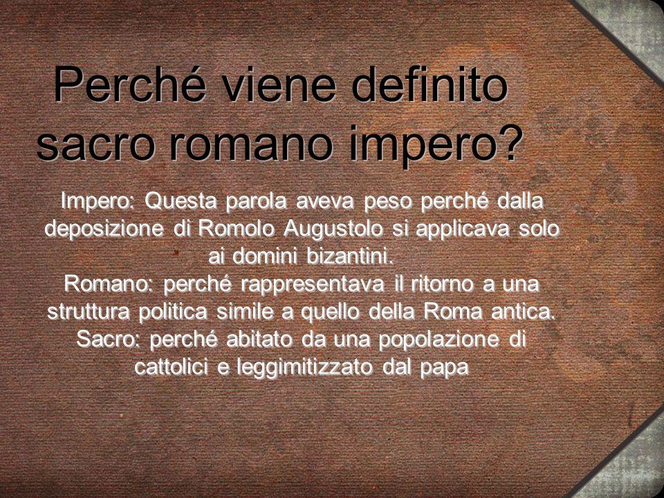Perché viene definito sacro romano impero? Impero: Questa parola aveva peso perché dalla deposizione di Romolo Augustolo si applicava solo ai domini b