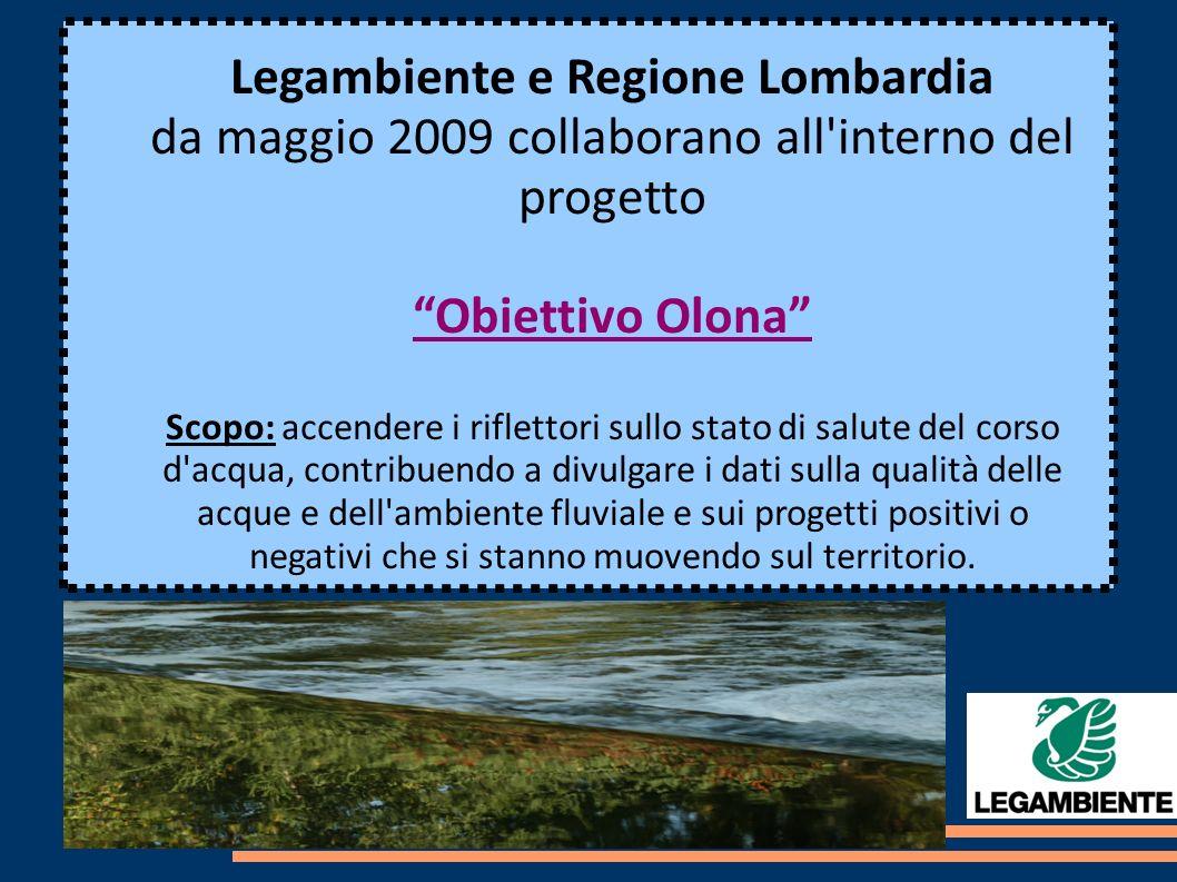 Legambiente e Regione Lombardia da maggio 2009 collaborano all interno del progetto Obiettivo Olona Scopo: accendere i riflettori sullo stato di salute del corso d acqua, contribuendo a divulgare i dati sulla qualità delle acque e dell ambiente fluviale e sui progetti positivi o negativi che si stanno muovendo sul territorio.