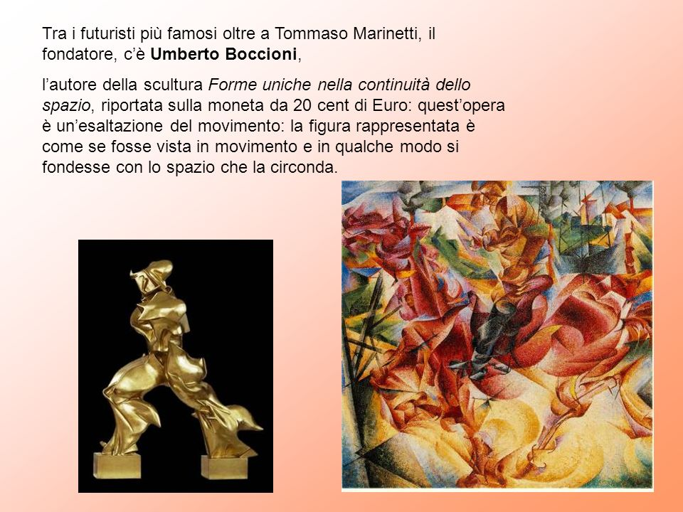 Tra i futuristi più famosi oltre a Tommaso Marinetti, il fondatore, cè Umberto Boccioni, lautore della scultura Forme uniche nella continuità dello sp
