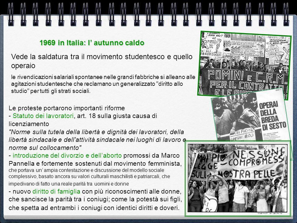 1969 in Italia: l autunno caldo Vede la saldatura tra il movimento studentesco e quello operaio le rivendicazioni salariali spontanee nelle grandi fab