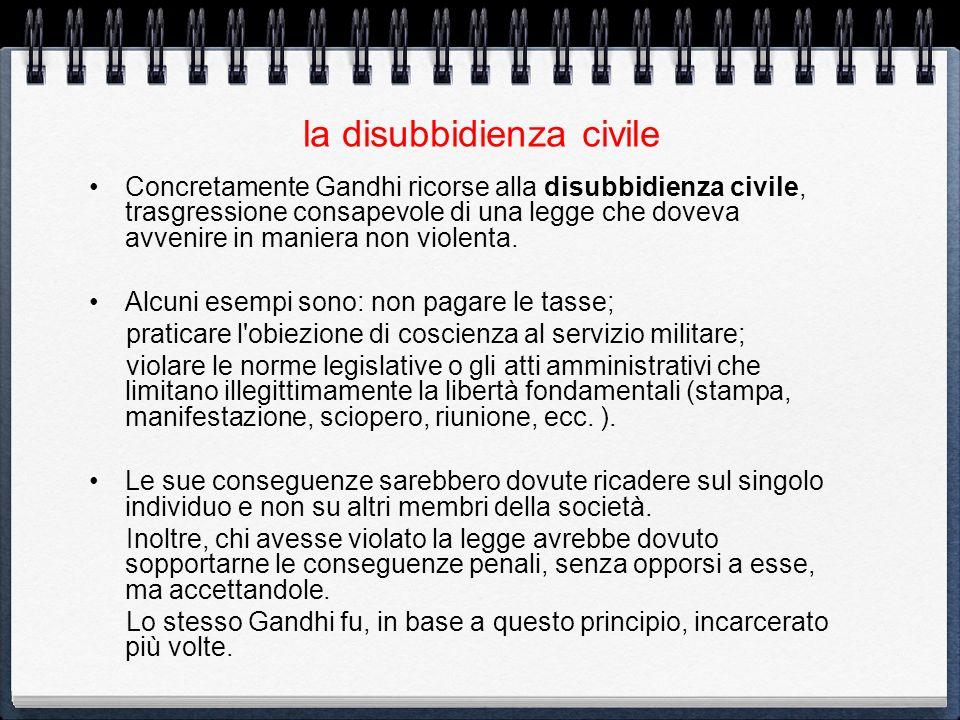 la disubbidienza civile Concretamente Gandhi ricorse alla disubbidienza civile, trasgressione consapevole di una legge che doveva avvenire in maniera