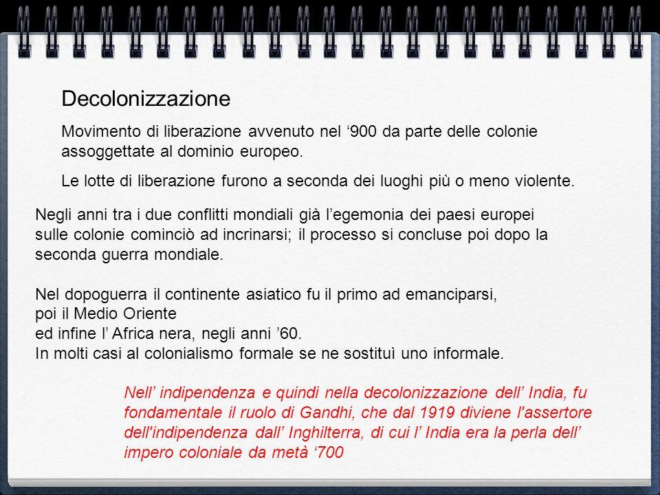 Decolonizzazione Movimento di liberazione avvenuto nel 900 da parte delle colonie assoggettate al dominio europeo. Le lotte di liberazione furono a se