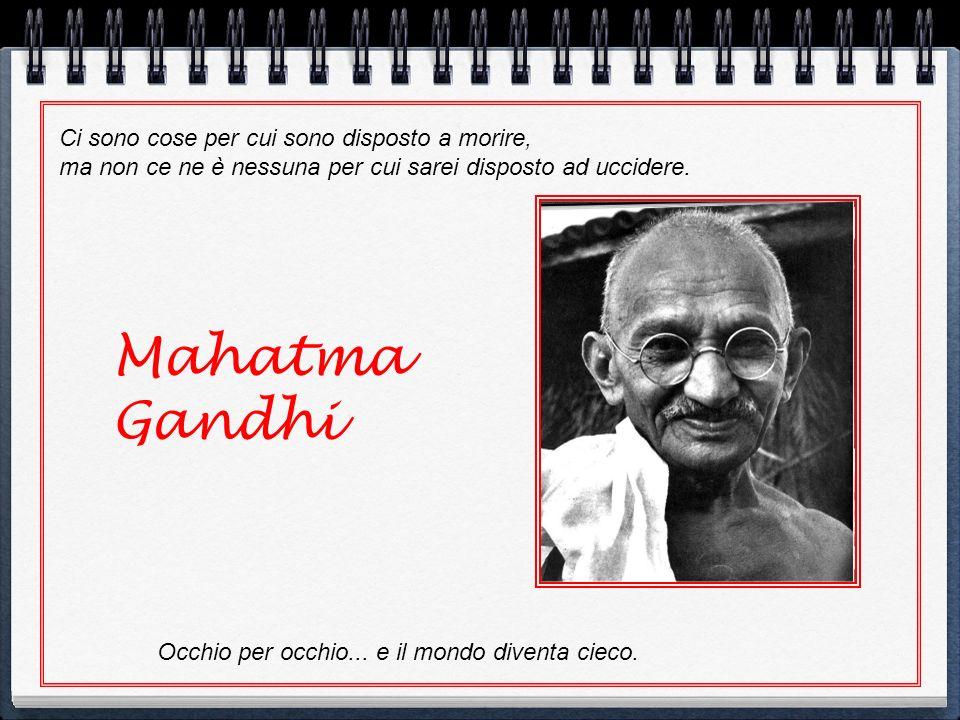Mahatma Gandhi Occhio per occhio... e il mondo diventa cieco. Ci sono cose per cui sono disposto a morire, ma non ce ne è nessuna per cui sarei dispos