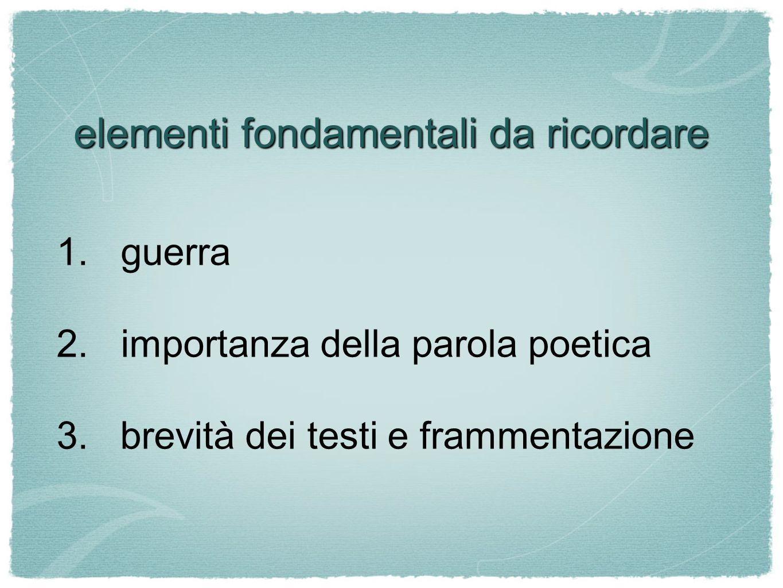elementi fondamentali da ricordare 1.guerra 2.importanza della parola poetica 3. brevità dei testi e frammentazione