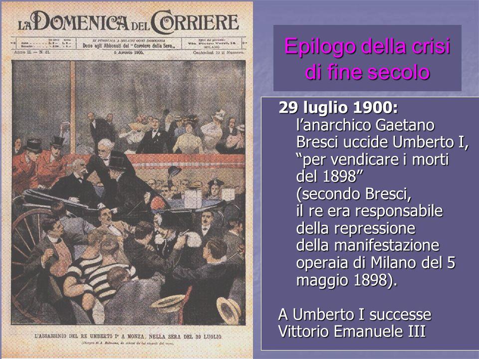 Epilogo della crisi di fine secolo 29 luglio 1900: lanarchico Gaetano Bresci uccide Umberto I, per vendicare i morti del 1898 (secondo Bresci, il re e
