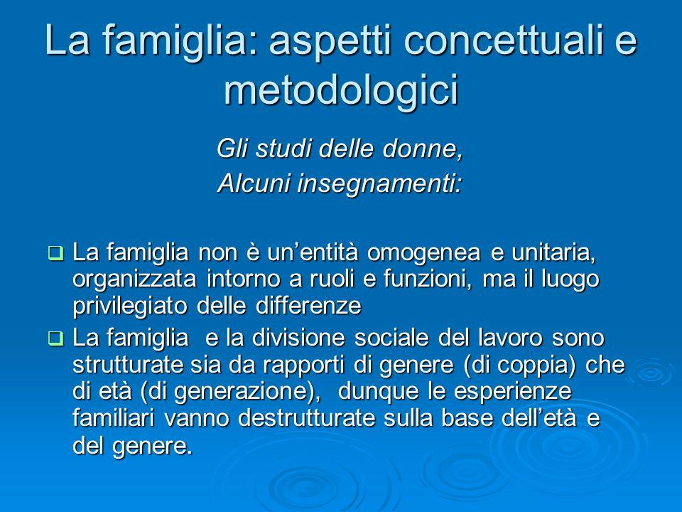 La famiglia: aspetti concettuali e metodologici Gli studi delle donne, Alcuni insegnamenti: La famiglia non è unentità omogenea e unitaria, organizzat