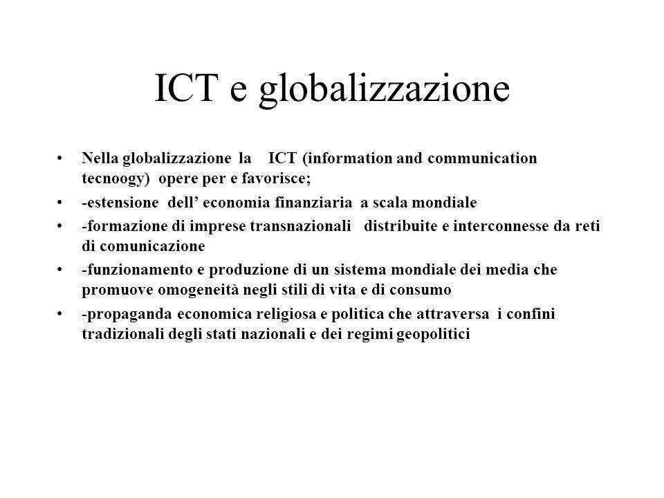 ICT e globalizzazione Nella globalizzazione la ICT (information and communication tecnoogy) opere per e favorisce; -estensione dell economia finanziar
