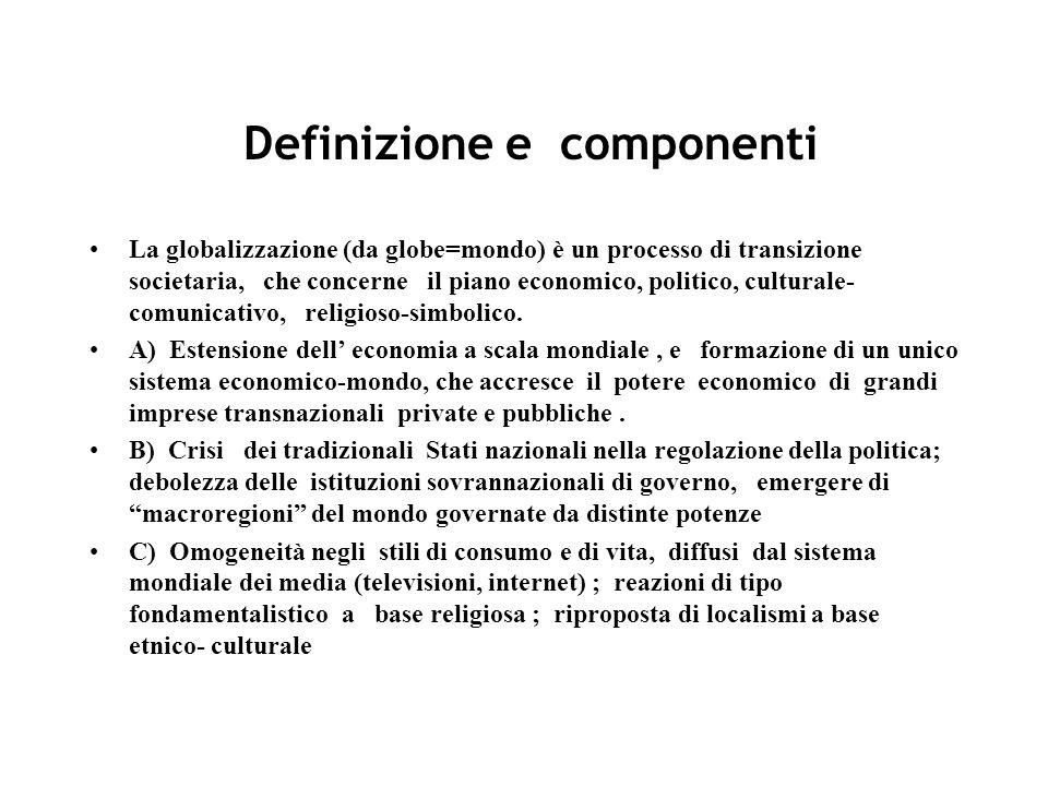 Definizione e componenti La globalizzazione (da globe=mondo) è un processo di transizione societaria, che concerne il piano economico, politico, culturale- comunicativo, religioso-simbolico.