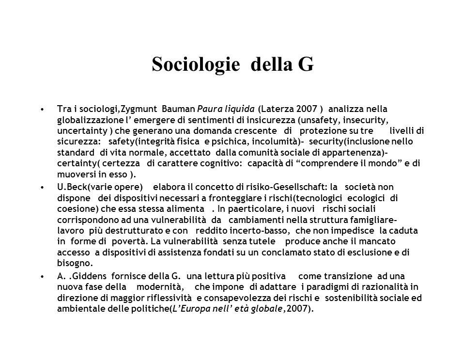Sociologie della G Tra i sociologi,Zygmunt Bauman Paura liquida (Laterza 2007 ) analizza nella globalizzazione l emergere di sentimenti di insicurezza (unsafety, insecurity, uncertainty ) che generano una domanda crescente di protezione su tre livelli di sicurezza: safety(integrità fisica e psichica, incolumità)- security(inclusione nello standard di vita normale, accettato dalla comunità sociale di appartenenza)- certainty( certezza di carattere cognitivo: capacità di comprendere il mondo e di muoversi in esso ).