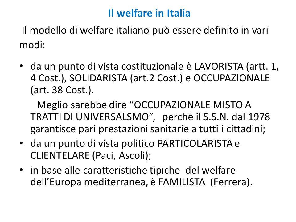 Il welfare in Italia Il modello di welfare italiano può essere definito in vari modi: da un punto di vista costituzionale è LAVORISTA (artt. 1, 4 Cost
