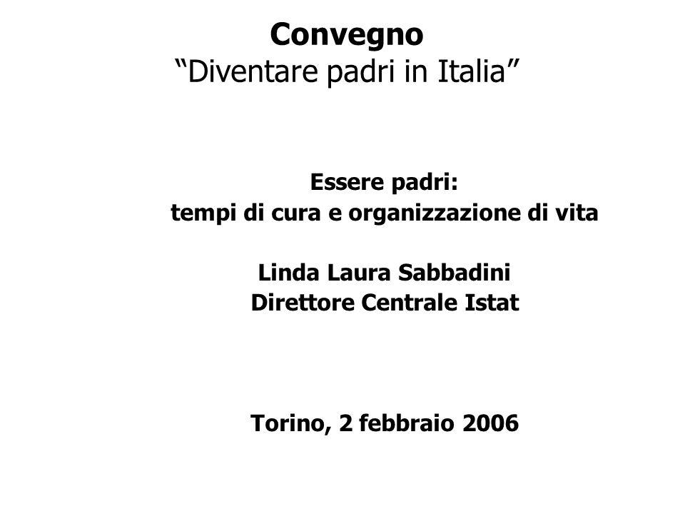 Convegno Diventare padri in Italia Essere padri: tempi di cura e organizzazione di vita Linda Laura Sabbadini Direttore Centrale Istat Torino, 2 febbr