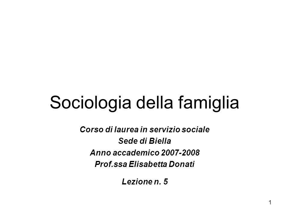 1 Sociologia della famiglia Corso di laurea in servizio sociale Sede di Biella Anno accademico 2007-2008 Prof.ssa Elisabetta Donati Lezione n. 5