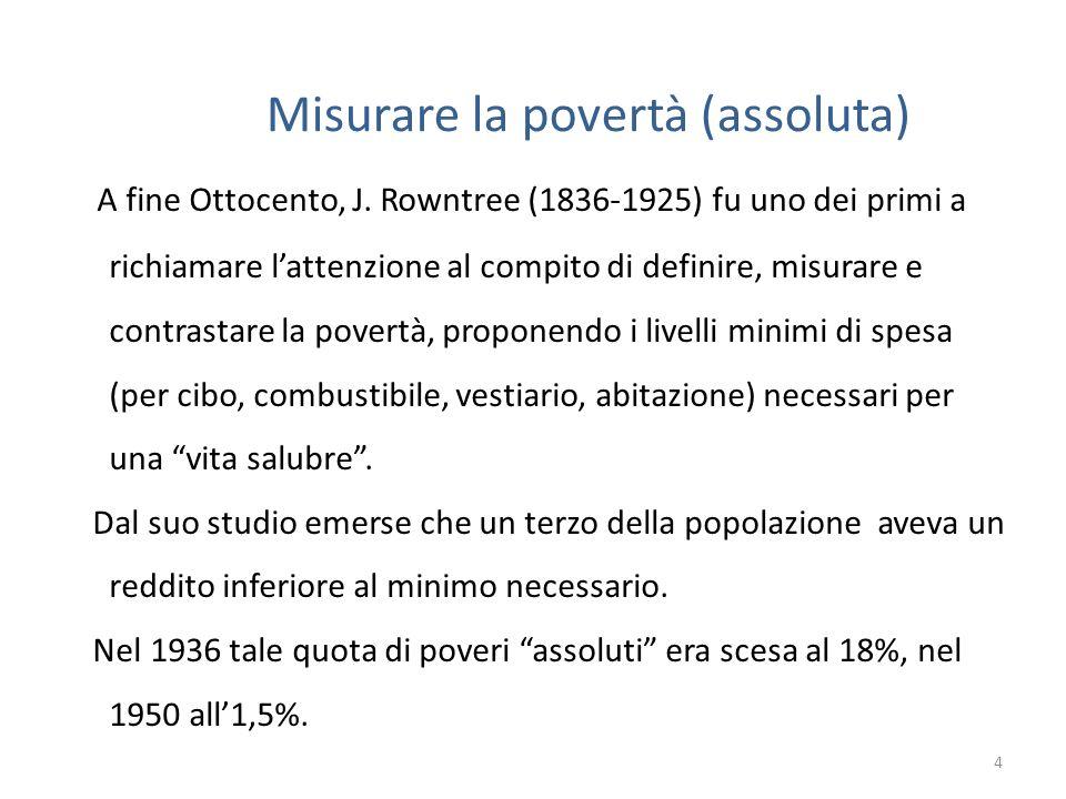Misurare la povertà (assoluta) A fine Ottocento, J. Rowntree (1836-1925) fu uno dei primi a richiamare lattenzione al compito di definire, misurare e