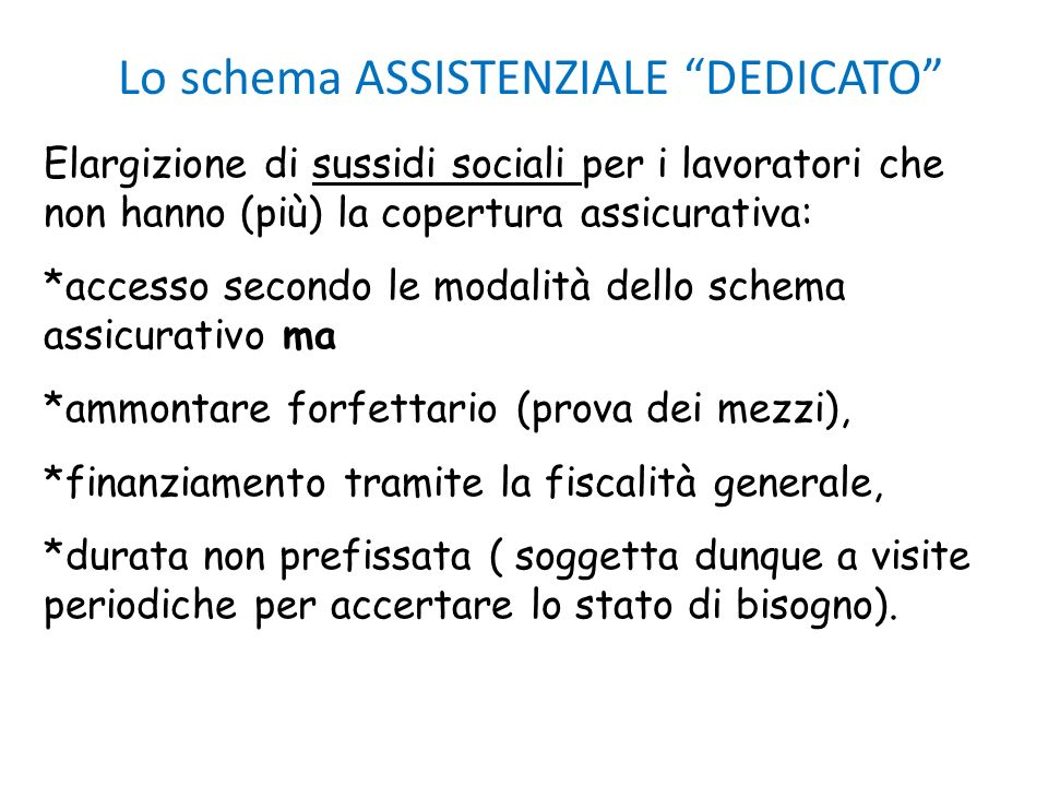 Lo schema ASSISTENZIALE DEDICATO Elargizione di sussidi sociali per i lavoratori che non hanno (più) la copertura assicurativa: *accesso secondo le mo