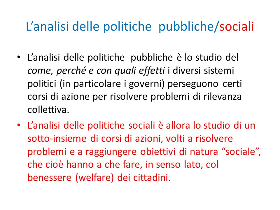 Lanalisi delle politiche pubbliche/sociali Lanalisi delle politiche pubbliche è lo studio del come, perché e con quali effetti i diversi sistemi politici (in particolare i governi) perseguono certi corsi di azione per risolvere problemi di rilevanza collettiva.