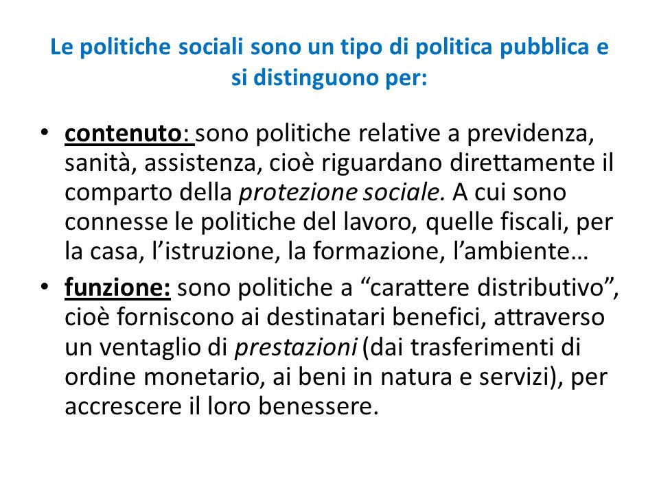 Le politiche sociali sono un tipo di politica pubblica e si distinguono per: contenuto: sono politiche relative a previdenza, sanità, assistenza, cioè riguardano direttamente il comparto della protezione sociale.