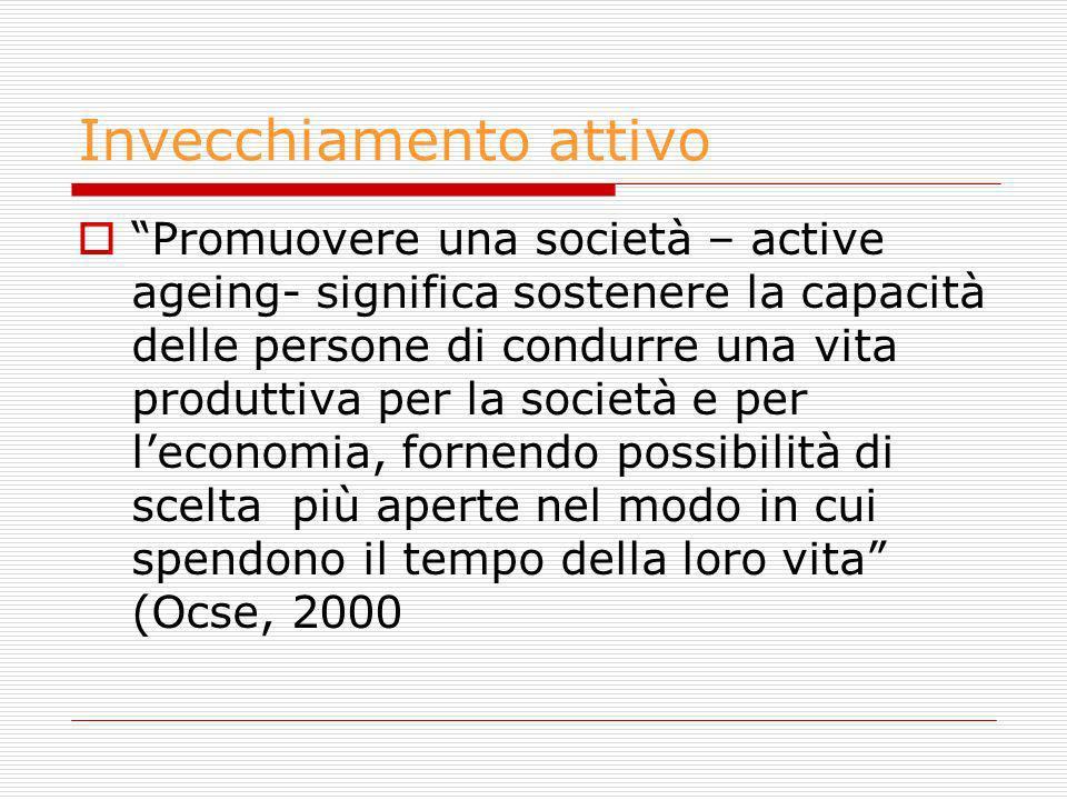 Invecchiamento attivo Promuovere una società – active ageing- significa sostenere la capacità delle persone di condurre una vita produttiva per la soc