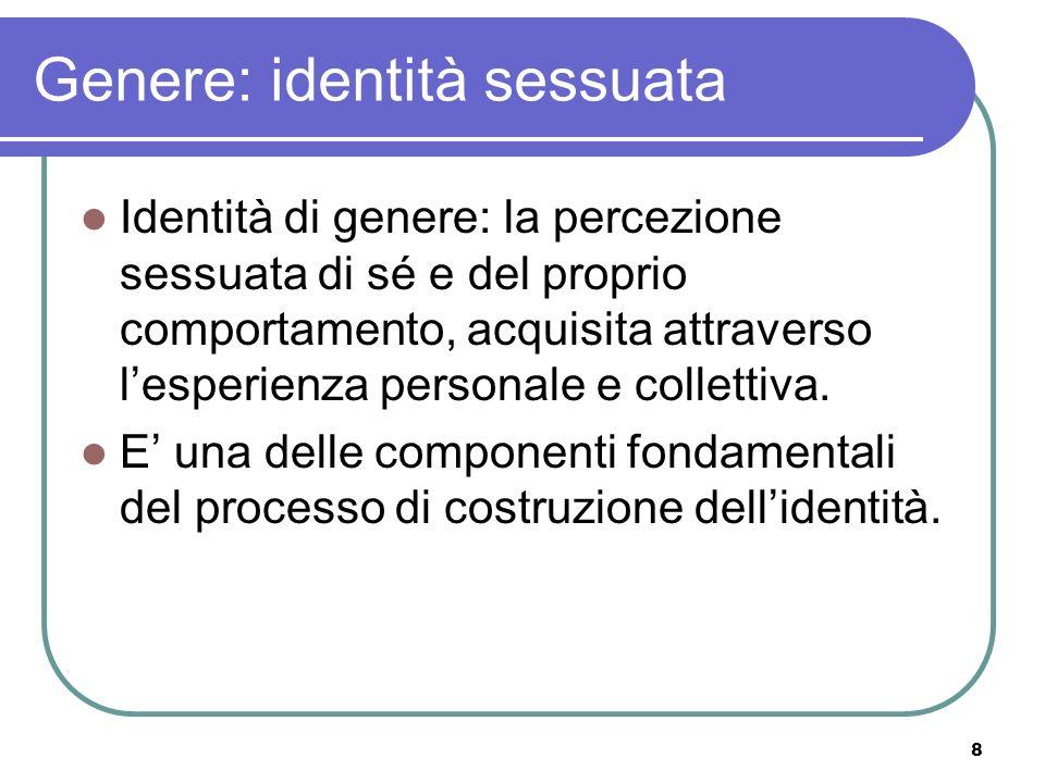 8 Genere: identità sessuata Identità di genere: la percezione sessuata di sé e del proprio comportamento, acquisita attraverso lesperienza personale e