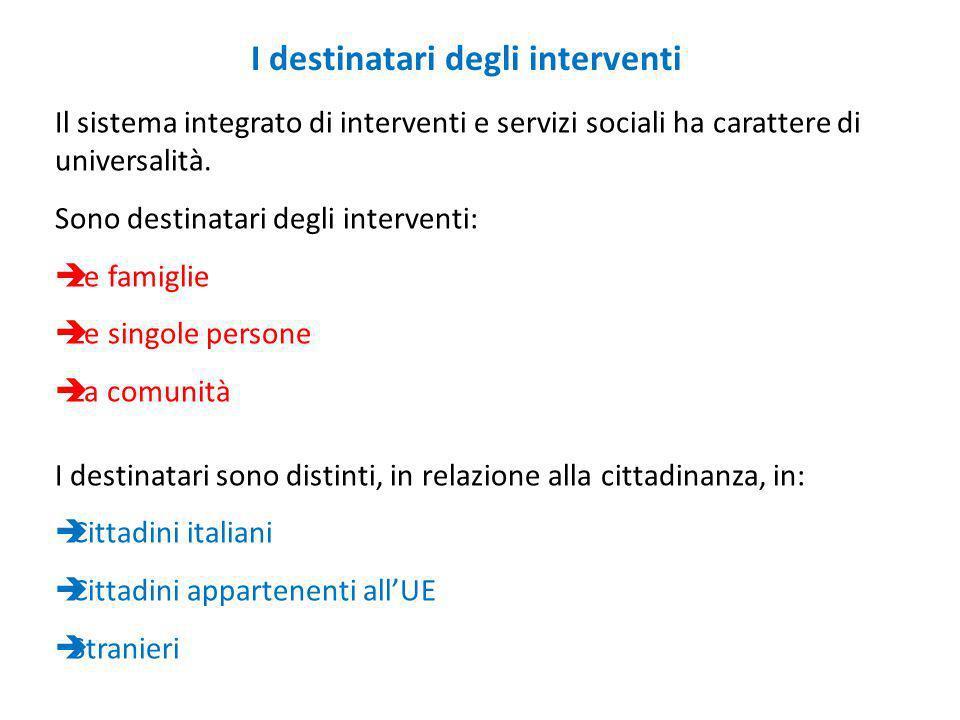 Il sistema integrato di interventi e servizi sociali ha carattere di universalità. Sono destinatari degli interventi: Le famiglie Le singole persone L