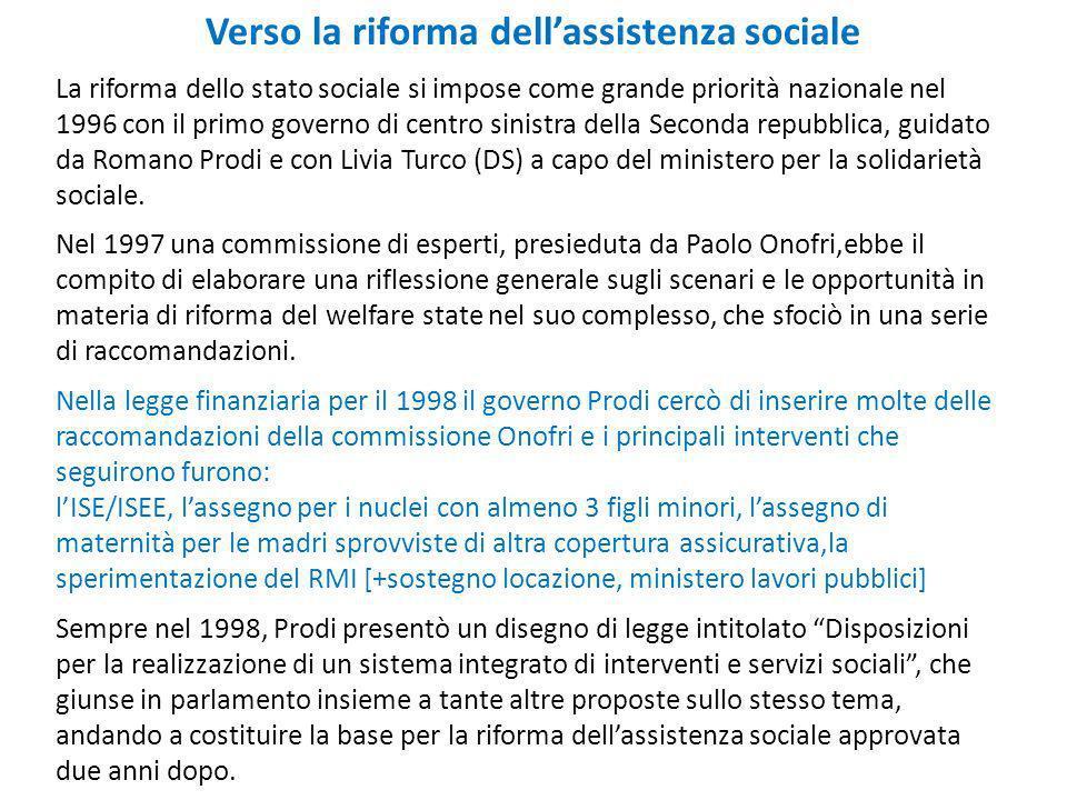 Verso la riforma dellassistenza sociale La riforma dello stato sociale si impose come grande priorità nazionale nel 1996 con il primo governo di centro sinistra della Seconda repubblica, guidato da Romano Prodi e con Livia Turco (DS) a capo del ministero per la solidarietà sociale.