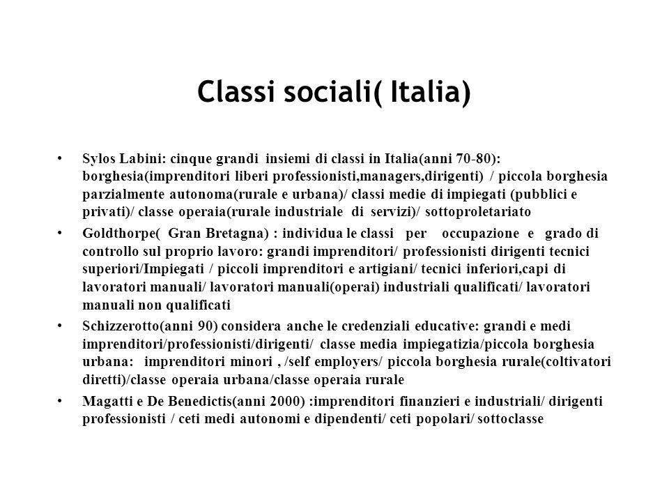 Classi sociali( Italia) Sylos Labini: cinque grandi insiemi di classi in Italia(anni 70-80): borghesia(imprenditori liberi professionisti,managers,dirigenti) / piccola borghesia parzialmente autonoma(rurale e urbana)/ classi medie di impiegati (pubblici e privati)/ classe operaia(rurale industriale di servizi)/ sottoproletariato Goldthorpe( Gran Bretagna) : individua le classi per occupazione e grado di controllo sul proprio lavoro: grandi imprenditori/ professionisti dirigenti tecnici superiori/Impiegati / piccoli imprenditori e artigiani/ tecnici inferiori,capi di lavoratori manuali/ lavoratori manuali(operai) industriali qualificati/ lavoratori manuali non qualificati Schizzerotto(anni 90) considera anche le credenziali educative: grandi e medi imprenditori/professionisti/dirigenti/ classe media impiegatizia/piccola borghesia urbana: imprenditori minori, /self employers/ piccola borghesia rurale(coltivatori diretti)/classe operaia urbana/classe operaia rurale Magatti e De Benedictis(anni 2000) :imprenditori finanzieri e industriali/ dirigenti professionisti / ceti medi autonomi e dipendenti/ ceti popolari/ sottoclasse
