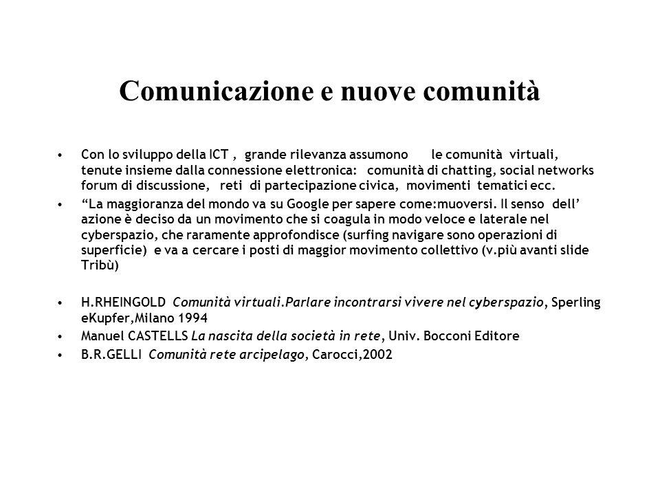 Comunicazione e nuove comunità Con lo sviluppo della ICT, grande rilevanza assumono le comunità virtuali, tenute insieme dalla connessione elettronica: comunità di chatting, social networks forum di discussione, reti di partecipazione civica, movimenti tematici ecc.