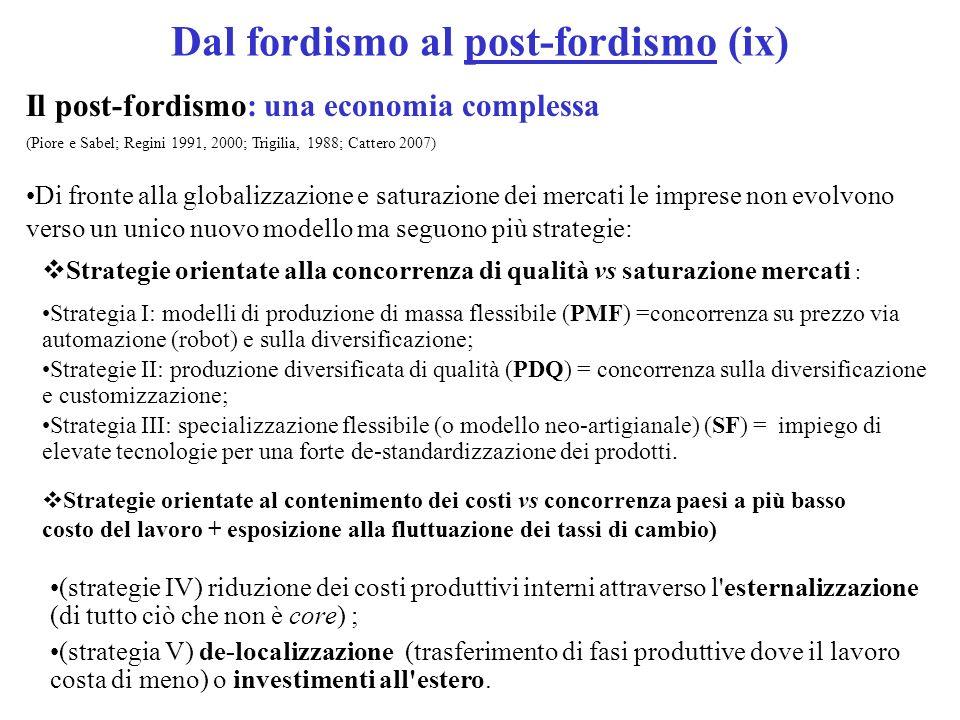 Dal fordismo al post-fordismo (ix) Il post-fordismo: una economia complessa (Piore e Sabel; Regini 1991, 2000; Trigilia, 1988; Cattero 2007) Di fronte alla globalizzazione e saturazione dei mercati le imprese non evolvono verso un unico nuovo modello ma seguono più strategie: (strategie IV) riduzione dei costi produttivi interni attraverso l esternalizzazione (di tutto ciò che non è core) ; (strategia V) de-localizzazione (trasferimento di fasi produttive dove il lavoro costa di meno) o investimenti all estero.