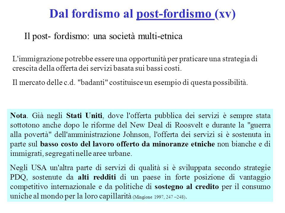 Dal fordismo al post-fordismo (xv) Il post- fordismo: una società multi-etnica L immigrazione potrebbe essere una opportunità per praticare una strategia di crescita della offerta dei servizi basata sui bassi costi.