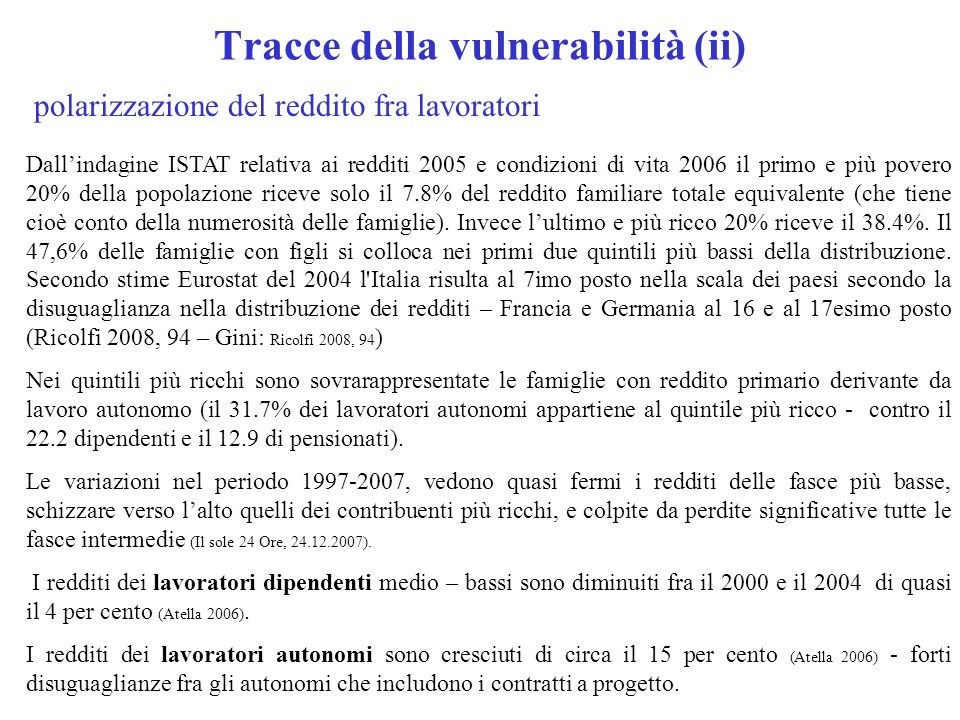 Tracce della vulnerabilità (ii) Dallindagine ISTAT relativa ai redditi 2005 e condizioni di vita 2006 il primo e più povero 20% della popolazione riceve solo il 7.8% del reddito familiare totale equivalente (che tiene cioè conto della numerosità delle famiglie).