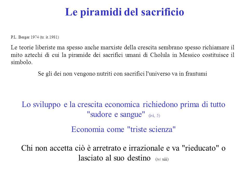 Le piramidi del sacrificio P.L. Berger 1974 (tr. it.1981) Le teorie liberiste ma spesso anche marxiste della crescita sembrano spesso richiamare il mi