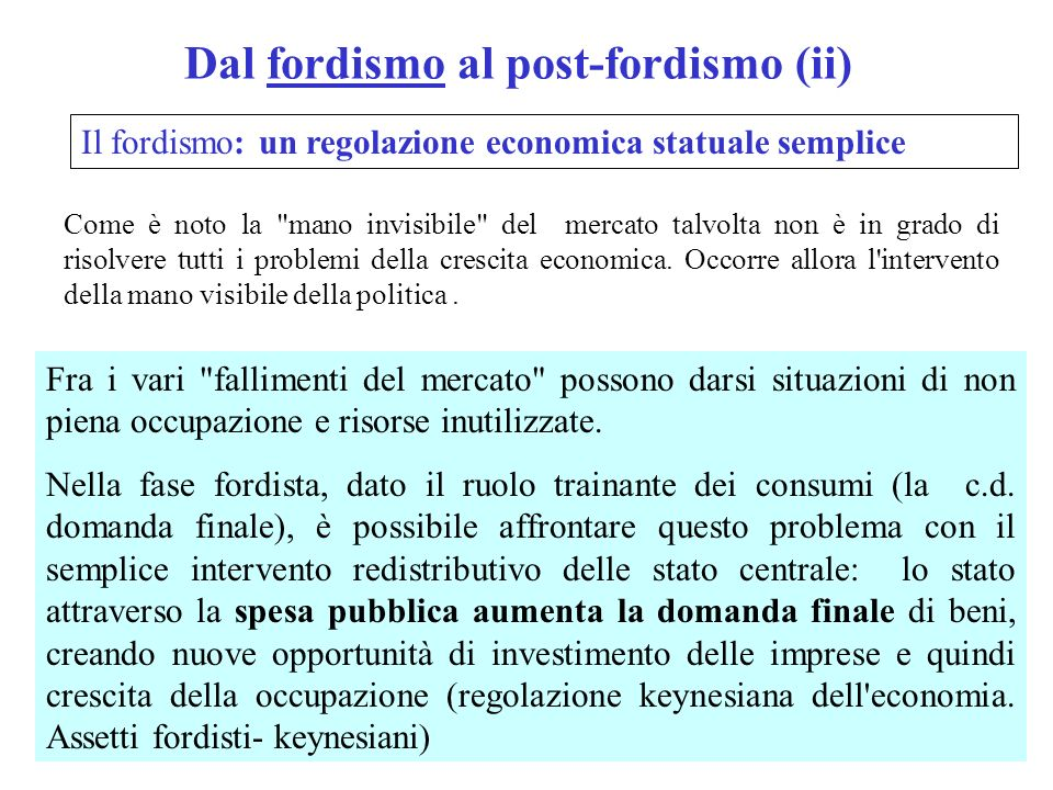 Dal fordismo al post-fordismo (ii) Il fordismo: un regolazione economica statuale semplice Fra i vari fallimenti del mercato possono darsi situazioni di non piena occupazione e risorse inutilizzate.