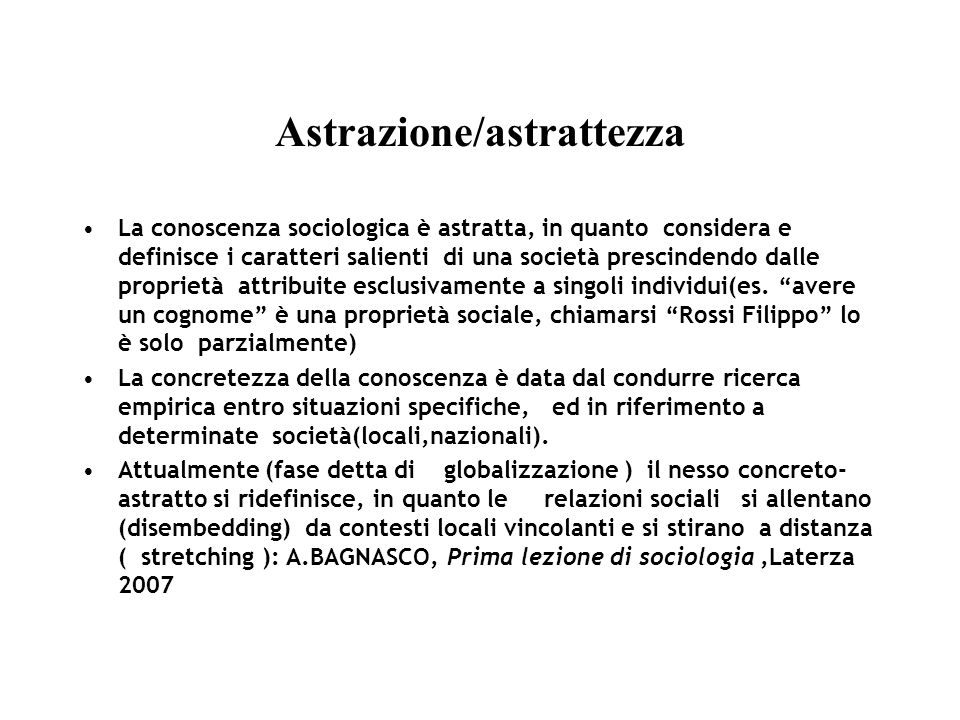 Astrazione/astrattezza La conoscenza sociologica è astratta, in quanto considera e definisce i caratteri salienti di una società prescindendo dalle proprietà attribuite esclusivamente a singoli individui(es.