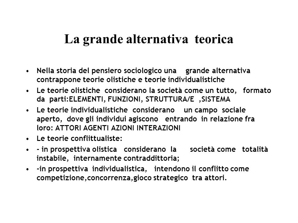 La grande alternativa teorica Nella storia del pensiero sociologico una grande alternativa contrappone teorie olistiche e teorie individualistiche Le