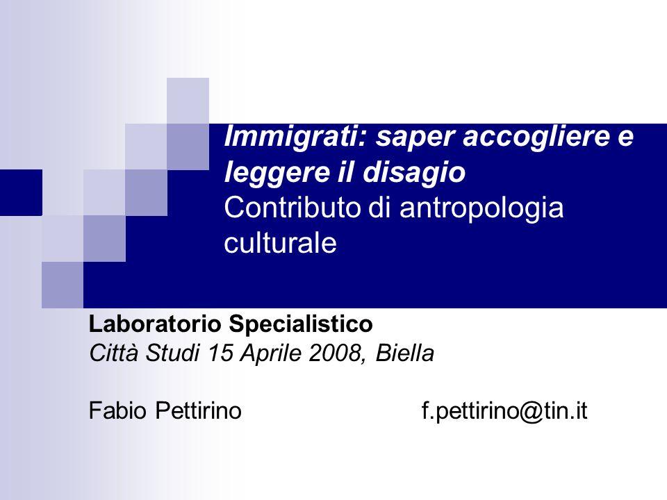 Immigrati: saper accogliere e leggere il disagio Contributo di antropologia culturale Laboratorio Specialistico Città Studi 15 Aprile 2008, Biella Fab
