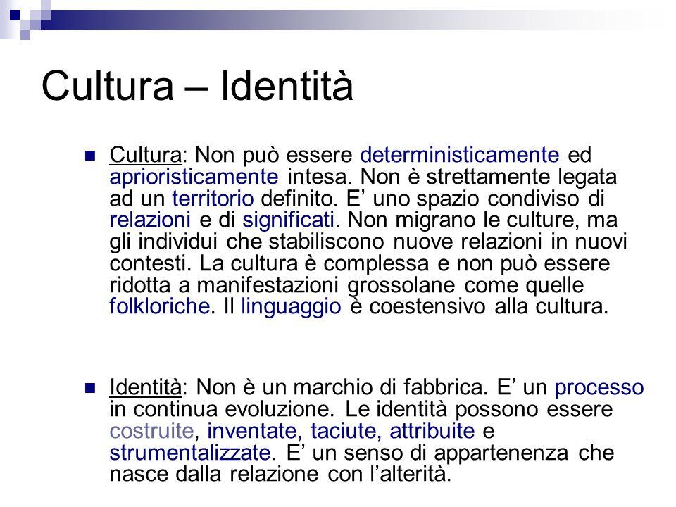 Cultura – Identità Cultura: Non può essere deterministicamente ed aprioristicamente intesa. Non è strettamente legata ad un territorio definito. E uno