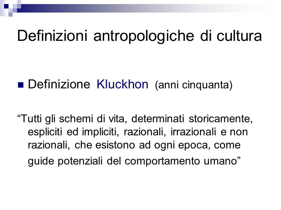 Definizioni antropologiche di cultura Definizione Kluckhon (anni cinquanta) Tutti gli schemi di vita, determinati storicamente, espliciti ed impliciti